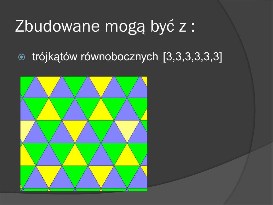 Zbudowane mogą być z : trójkątów równobocznych [3,3,3,3,3,3]
